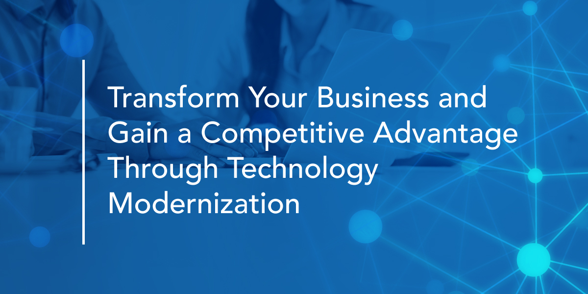 Transform Your Business and Gain a Competitive Advantage Through Technology Modernization