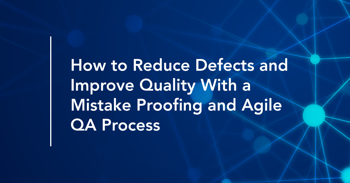 How to Reduce Defects and Improve Quality With a Mistake Proofing and Agile QA Process