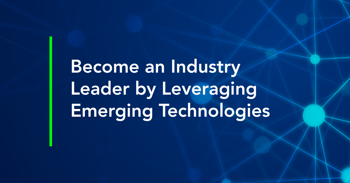 Become an Industry Leader by Leveraging Emerging Technologies